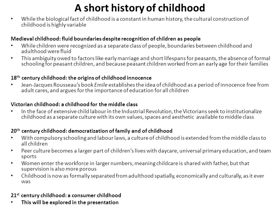 A short history of childhood While the biological fact of childhood is a constant in human history, the cultural construction of childhood is highly v