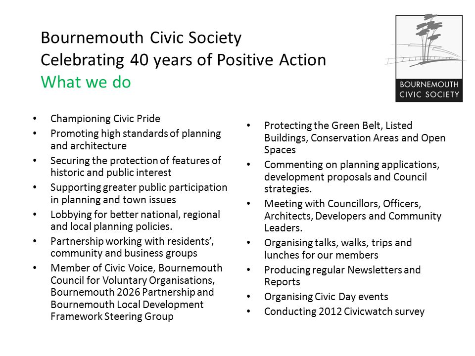 Bournemouth Civic Society Celebrating 40 years of Positive Action What we do Championing Civic Pride Promoting high standards of planning and architecture Securing the protection of features of historic and public interest Supporting greater public participation in planning and town issues Lobbying for better national, regional and local planning policies.