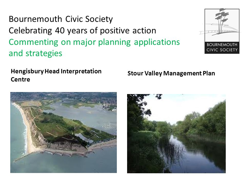 Bournemouth Civic Society Celebrating 40 years of positive action Commenting on major planning applications and strategies Hengisbury Head Interpretation Centre Stour Valley Management Plan