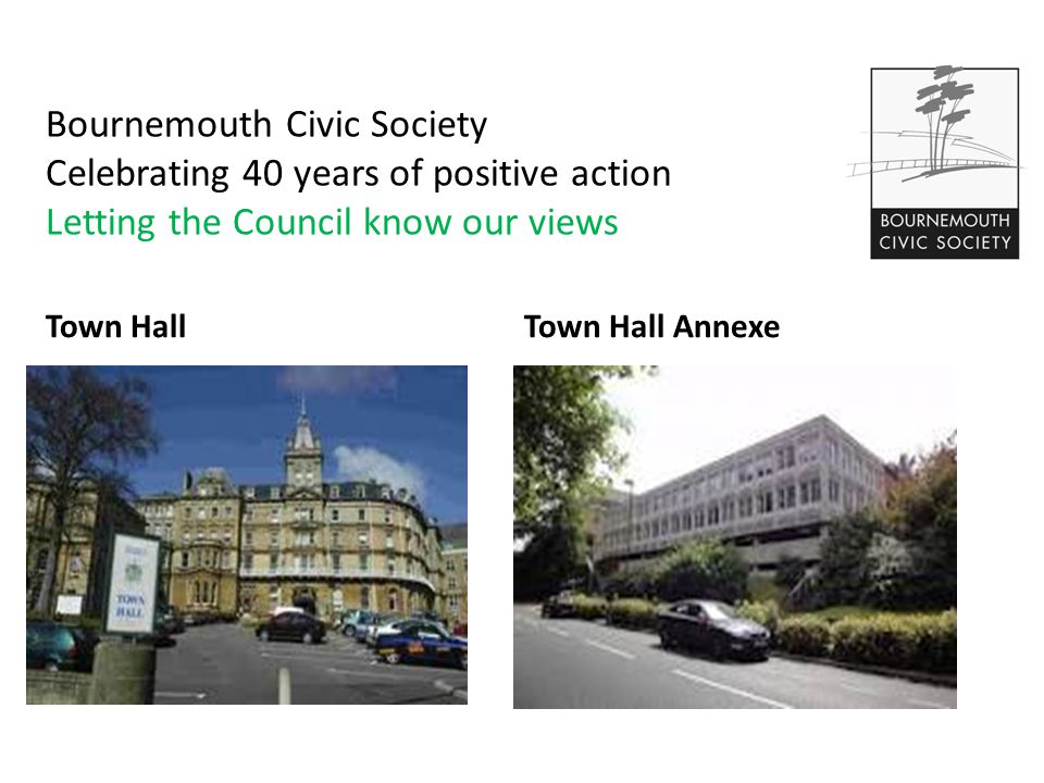 Bournemouth Civic Society Celebrating 40 years of positive action Letting the Council know our views Town HallTown Hall Annexe