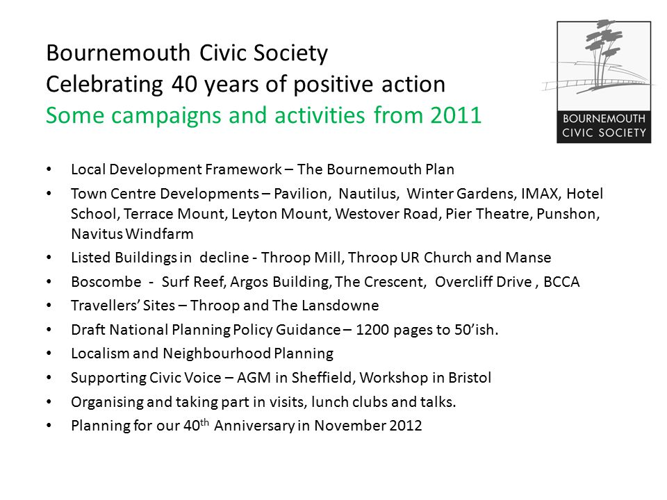 Bournemouth Civic Society Celebrating 40 years of positive action Some campaigns and activities from 2011 Local Development Framework – The Bournemouth Plan Town Centre Developments – Pavilion, Nautilus, Winter Gardens, IMAX, Hotel School, Terrace Mount, Leyton Mount, Westover Road, Pier Theatre, Punshon, Navitus Windfarm Listed Buildings in decline - Throop Mill, Throop UR Church and Manse Boscombe - Surf Reef, Argos Building, The Crescent, Overcliff Drive, BCCA Travellers' Sites – Throop and The Lansdowne Draft National Planning Policy Guidance – 1200 pages to 50'ish.