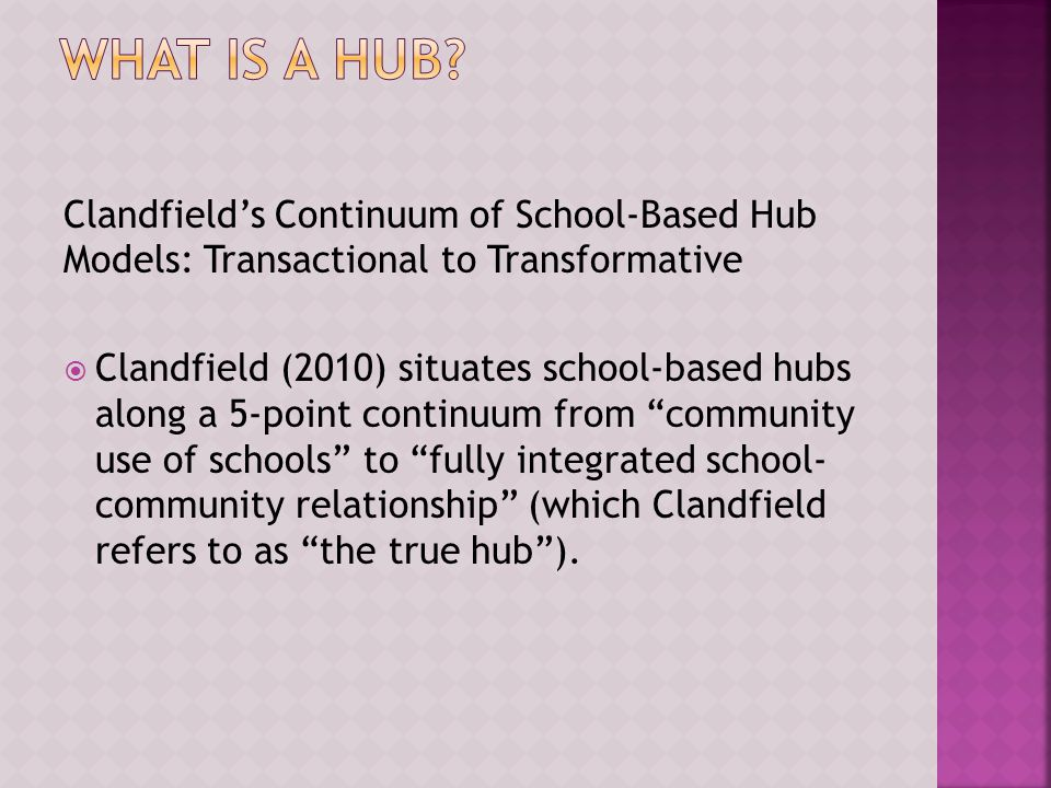 Clandfield's Continuum of School-Based Hub Models: Transactional to Transformative  Clandfield (2010) situates school-based hubs along a 5-point continuum from community use of schools to fully integrated school- community relationship (which Clandfield refers to as the true hub ).