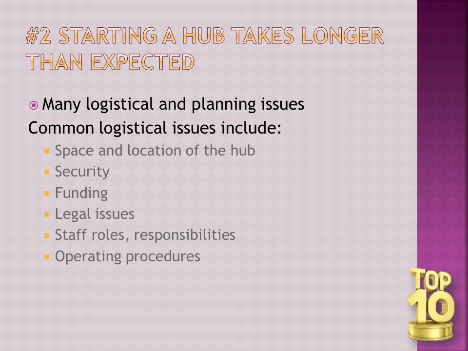  Many logistical and planning issues Common logistical issues include:  Space and location of the hub  Security  Funding  Legal issues  Staff roles, responsibilities  Operating procedures
