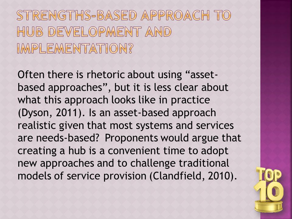 Often there is rhetoric about using asset- based approaches , but it is less clear about what this approach looks like in practice (Dyson, 2011).