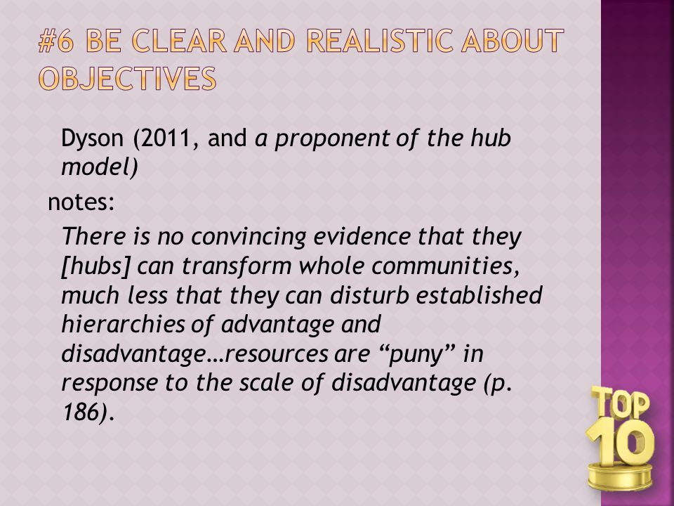 Dyson (2011, and a proponent of the hub model) notes: There is no convincing evidence that they [hubs] can transform whole communities, much less that they can disturb established hierarchies of advantage and disadvantage…resources are puny in response to the scale of disadvantage (p.