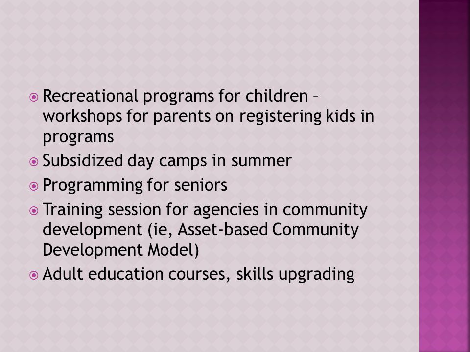  Recreational programs for children – workshops for parents on registering kids in programs  Subsidized day camps in summer  Programming for seniors  Training session for agencies in community development (ie, Asset-based Community Development Model)  Adult education courses, skills upgrading