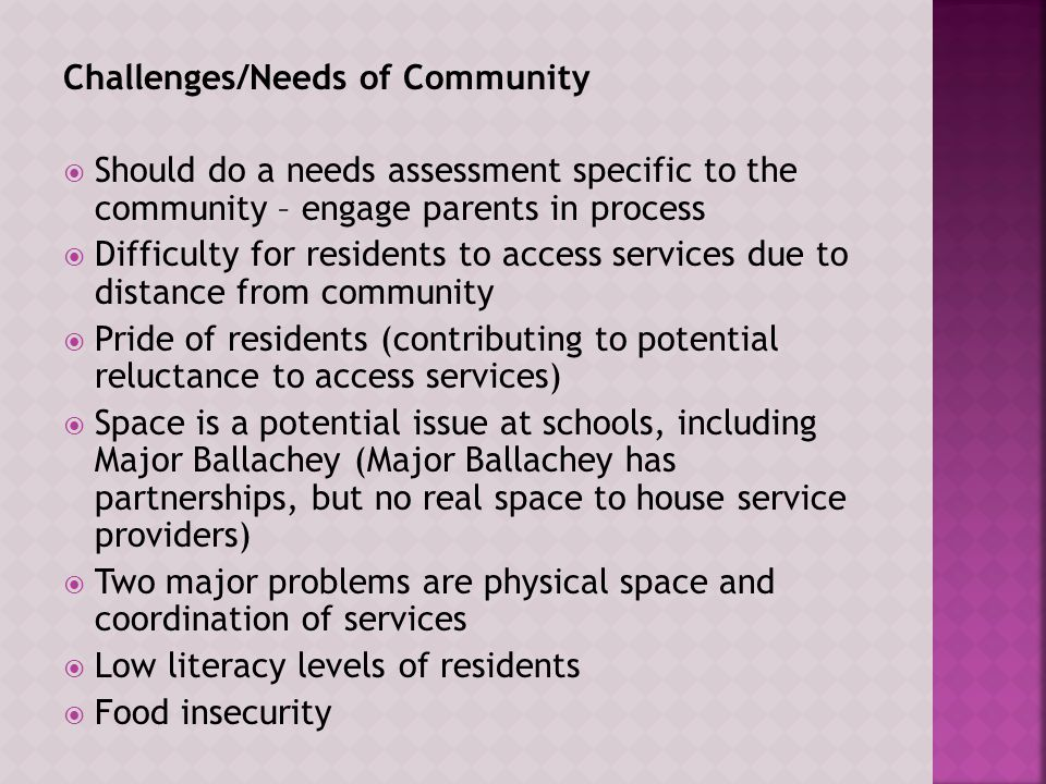 Challenges/Needs of Community  Should do a needs assessment specific to the community – engage parents in process  Difficulty for residents to access services due to distance from community  Pride of residents (contributing to potential reluctance to access services)  Space is a potential issue at schools, including Major Ballachey (Major Ballachey has partnerships, but no real space to house service providers)  Two major problems are physical space and coordination of services  Low literacy levels of residents  Food insecurity