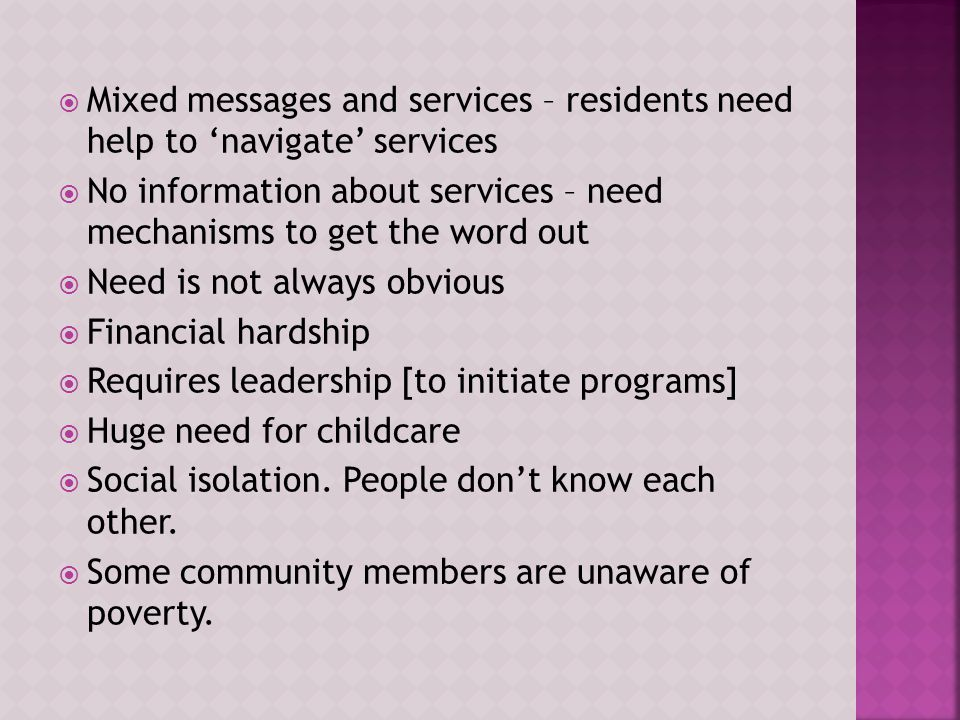  Mixed messages and services – residents need help to 'navigate' services  No information about services – need mechanisms to get the word out  Need is not always obvious  Financial hardship  Requires leadership [to initiate programs]  Huge need for childcare  Social isolation.