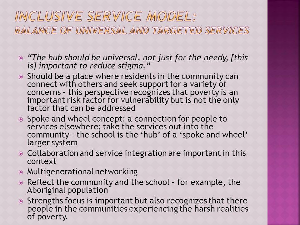  The hub should be universal, not just for the needy, [this is] important to reduce stigma.  Should be a place where residents in the community can connect with others and seek support for a variety of concerns - this perspective recognizes that poverty is an important risk factor for vulnerability but is not the only factor that can be addressed  Spoke and wheel concept: a connection for people to services elsewhere; take the services out into the community – the school is the 'hub' of a 'spoke and wheel' larger system  Collaboration and service integration are important in this context  Multigenerational networking  Reflect the community and the school – for example, the Aboriginal population  Strengths focus is important but also recognizes that there people in the communities experiencing the harsh realities of poverty.