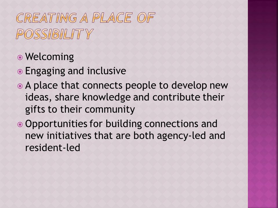  Welcoming  Engaging and inclusive  A place that connects people to develop new ideas, share knowledge and contribute their gifts to their community  Opportunities for building connections and new initiatives that are both agency-led and resident-led