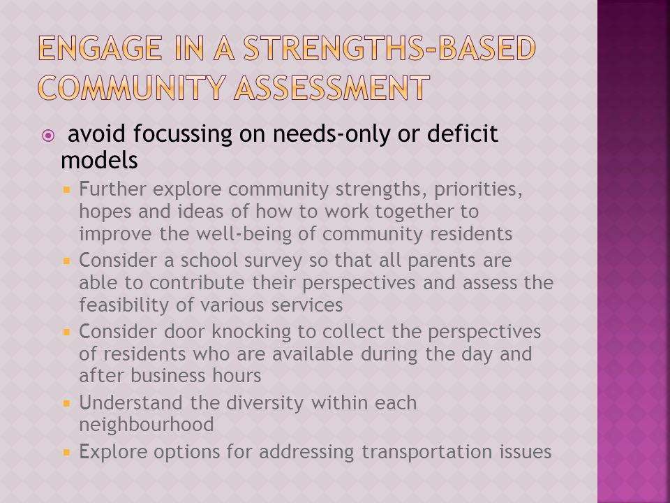  avoid focussing on needs-only or deficit models  Further explore community strengths, priorities, hopes and ideas of how to work together to improve the well-being of community residents  Consider a school survey so that all parents are able to contribute their perspectives and assess the feasibility of various services  Consider door knocking to collect the perspectives of residents who are available during the day and after business hours  Understand the diversity within each neighbourhood  Explore options for addressing transportation issues