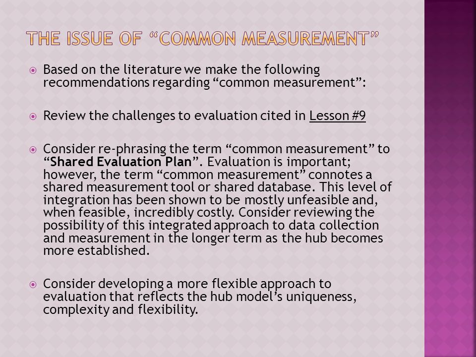  Based on the literature we make the following recommendations regarding common measurement :  Review the challenges to evaluation cited in Lesson #9  Consider re-phrasing the term common measurement to Shared Evaluation Plan .