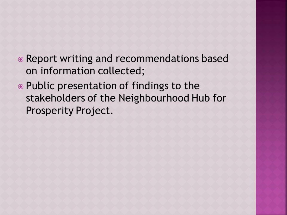  Report writing and recommendations based on information collected;  Public presentation of findings to the stakeholders of the Neighbourhood Hub for Prosperity Project.