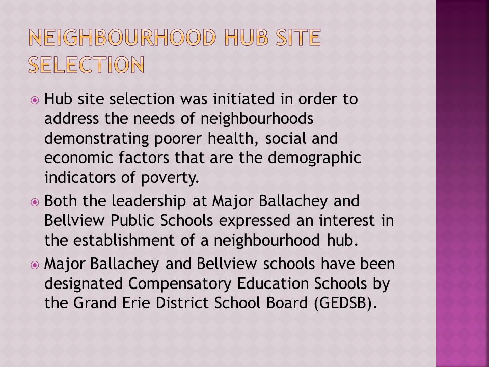  Hub site selection was initiated in order to address the needs of neighbourhoods demonstrating poorer health, social and economic factors that are the demographic indicators of poverty.