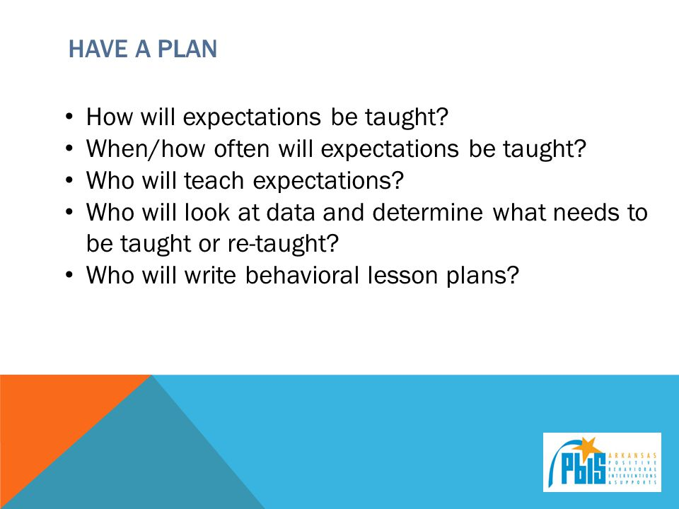 HAVE A PLAN How will expectations be taught. When/how often will expectations be taught.