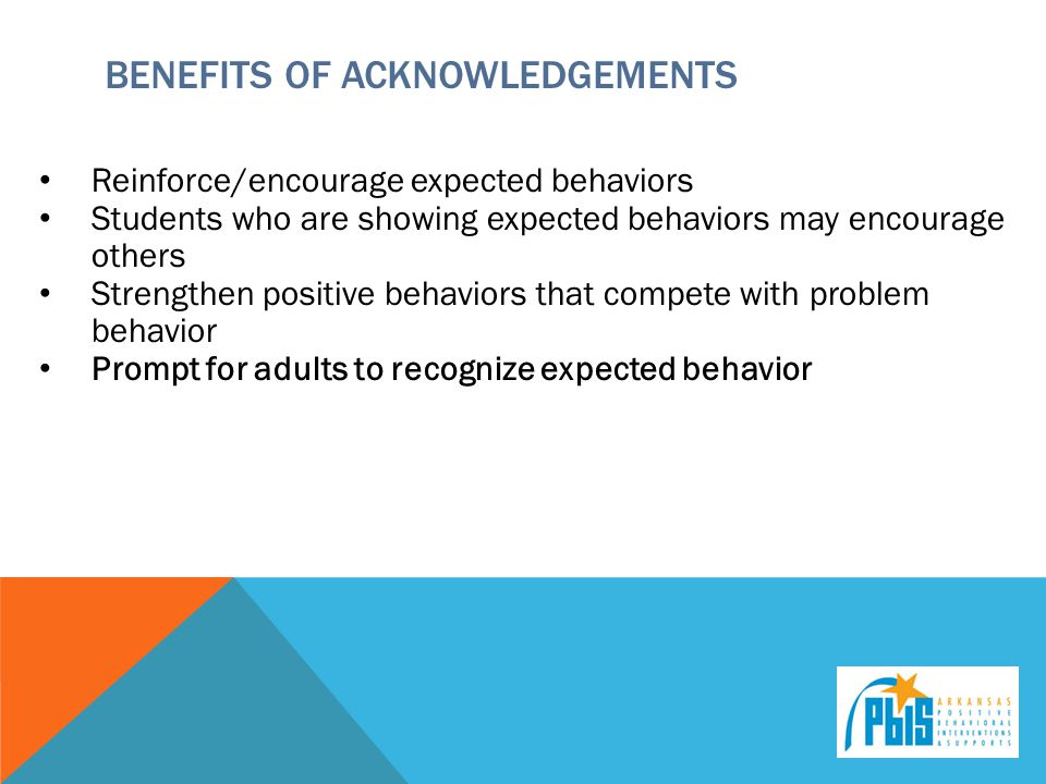 BENEFITS OF ACKNOWLEDGEMENTS Reinforce/encourage expected behaviors Students who are showing expected behaviors may encourage others Strengthen positive behaviors that compete with problem behavior Prompt for adults to recognize expected behavior