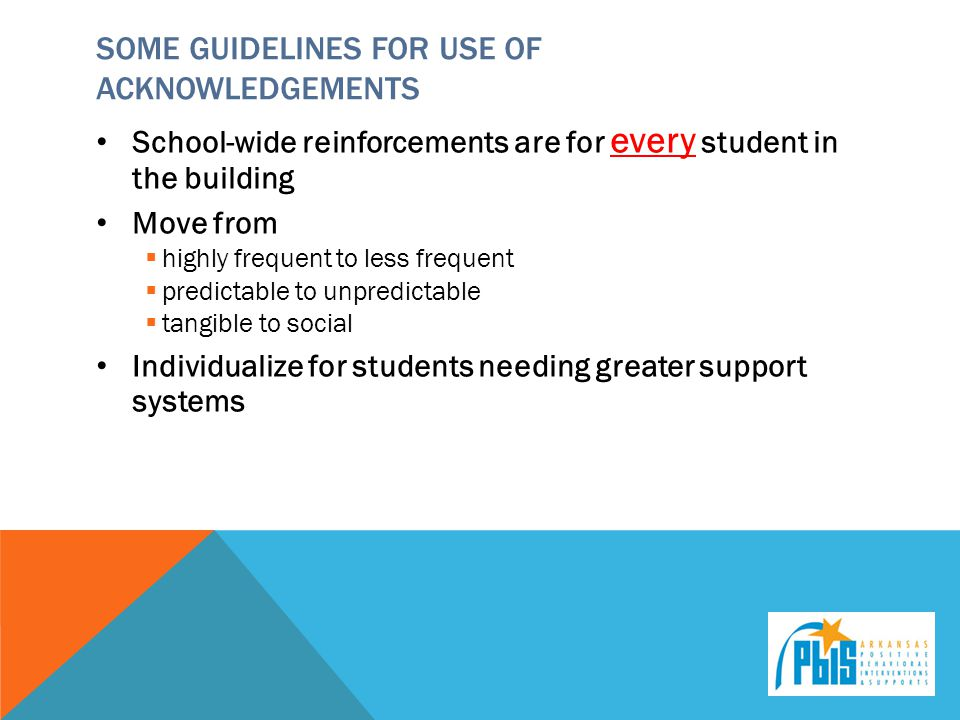 SOME GUIDELINES FOR USE OF ACKNOWLEDGEMENTS School-wide reinforcements are for every student in the building Move from  highly frequent to less frequent  predictable to unpredictable  tangible to social Individualize for students needing greater support systems