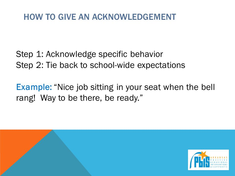 HOW TO GIVE AN ACKNOWLEDGEMENT Step 1: Acknowledge specific behavior Step 2: Tie back to school-wide expectations Example: Nice job sitting in your seat when the bell rang.