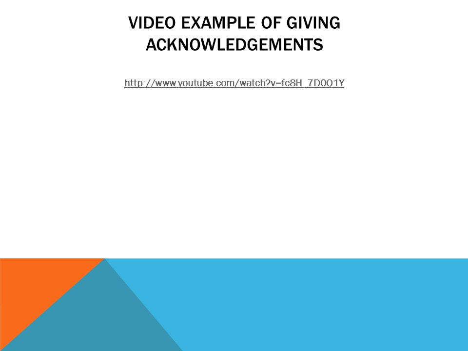 VIDEO EXAMPLE OF GIVING ACKNOWLEDGEMENTS http://www.youtube.com/watch?v=fc8H_7D0Q1Y