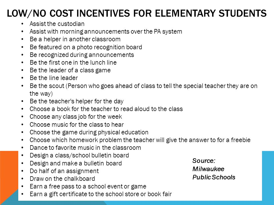 LOW/NO COST INCENTIVES FOR ELEMENTARY STUDENTS Assist the custodian Assist with morning announcements over the PA system Be a helper in another classroom Be featured on a photo recognition board Be recognized during announcements Be the first one in the lunch line Be the leader of a class game Be the line leader Be the scout (Person who goes ahead of class to tell the special teacher they are on the way) Be the teacher s helper for the day Choose a book for the teacher to read aloud to the class Choose any class job for the week Choose music for the class to hear Choose the game during physical education Choose which homework problem the teacher will give the answer to for a freebie Dance to favorite music in the classroom Design a class/school bulletin board Design and make a bulletin board Do half of an assignment Draw on the chalkboard Earn a free pass to a school event or game Earn a gift certificate to the school store or book fair Source: Milwaukee Public Schools