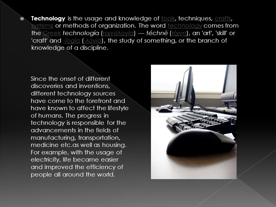  Technology is the usage and knowledge of tools, techniques, crafts, systems or methods of organization. The word technology comes from the Greek tec