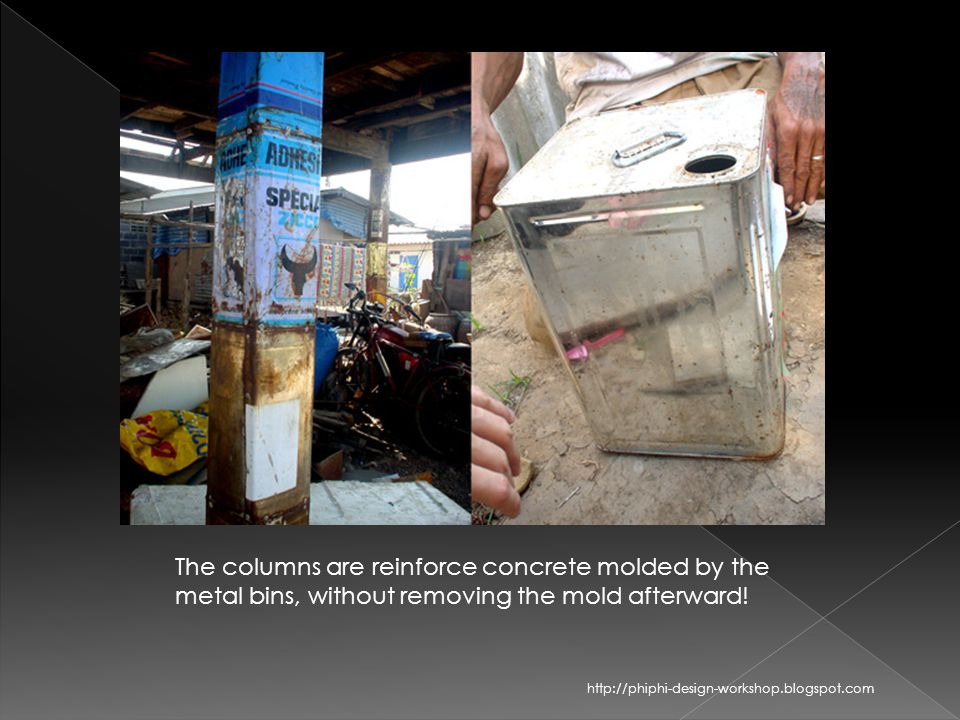 The columns are reinforce concrete molded by the metal bins, without removing the mold afterward! http://phiphi-design-workshop.blogspot.com