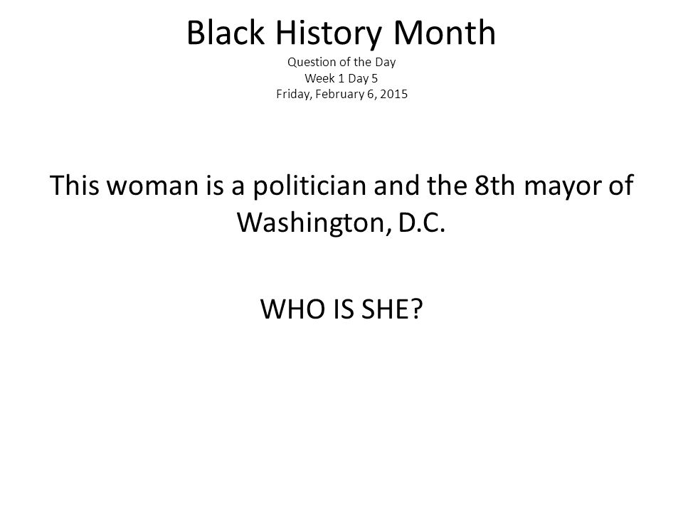Black History Month Question of the Day Week 1 Day 5 Friday, February 6, 2015 This woman is a politician and the 8th mayor of Washington, D.C.