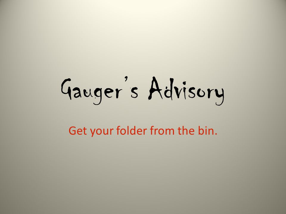 Gauger's Advisory Get your folder from the bin.