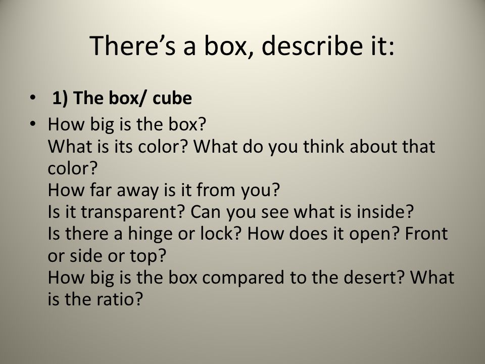 There's a box, describe it: 1) The box/ cube How big is the box.