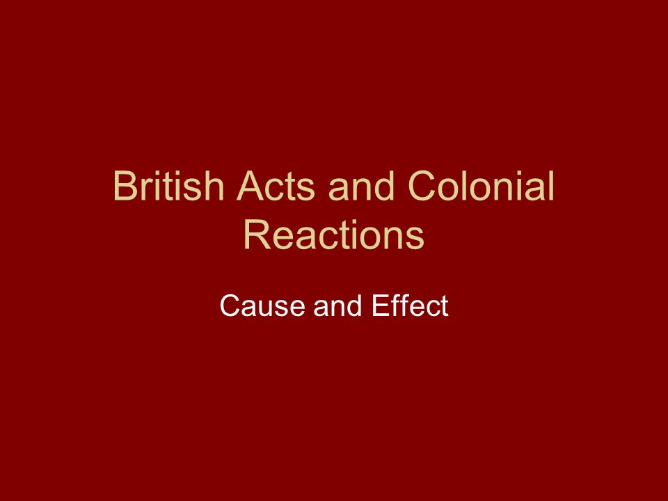 British Acts and Colonial Reactions Cause and Effect