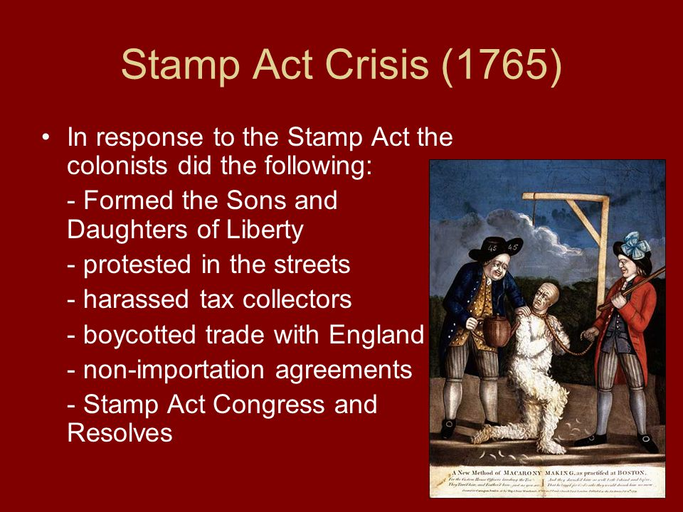 Stamp Act Crisis (1765) In response to the Stamp Act the colonists did the following: - Formed the Sons and Daughters of Liberty - protested in the st