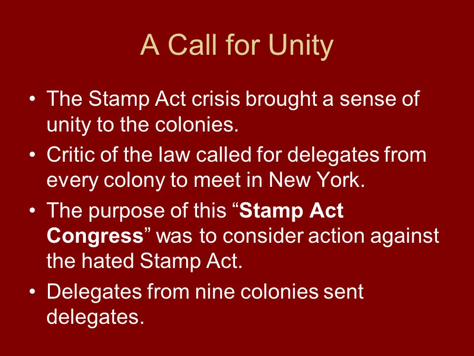 A Call for Unity The Stamp Act crisis brought a sense of unity to the colonies. Critic of the law called for delegates from every colony to meet in Ne