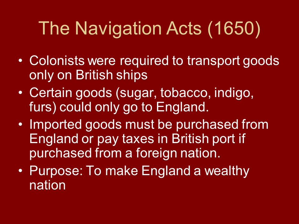 The Navigation Acts (1650) Colonists were required to transport goods only on British ships Certain goods (sugar, tobacco, indigo, furs) could only go