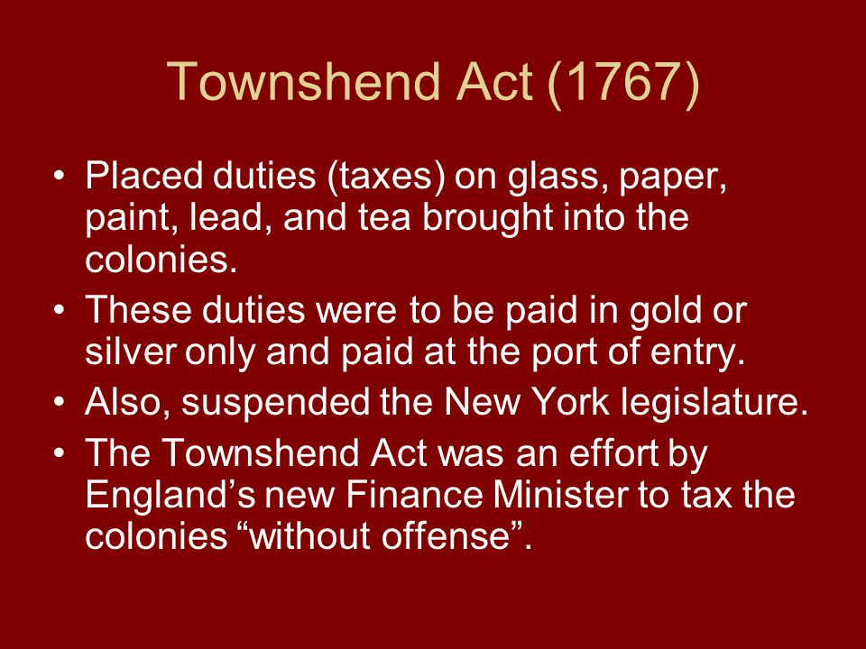 Townshend Act (1767) Placed duties (taxes) on glass, paper, paint, lead, and tea brought into the colonies. These duties were to be paid in gold or si