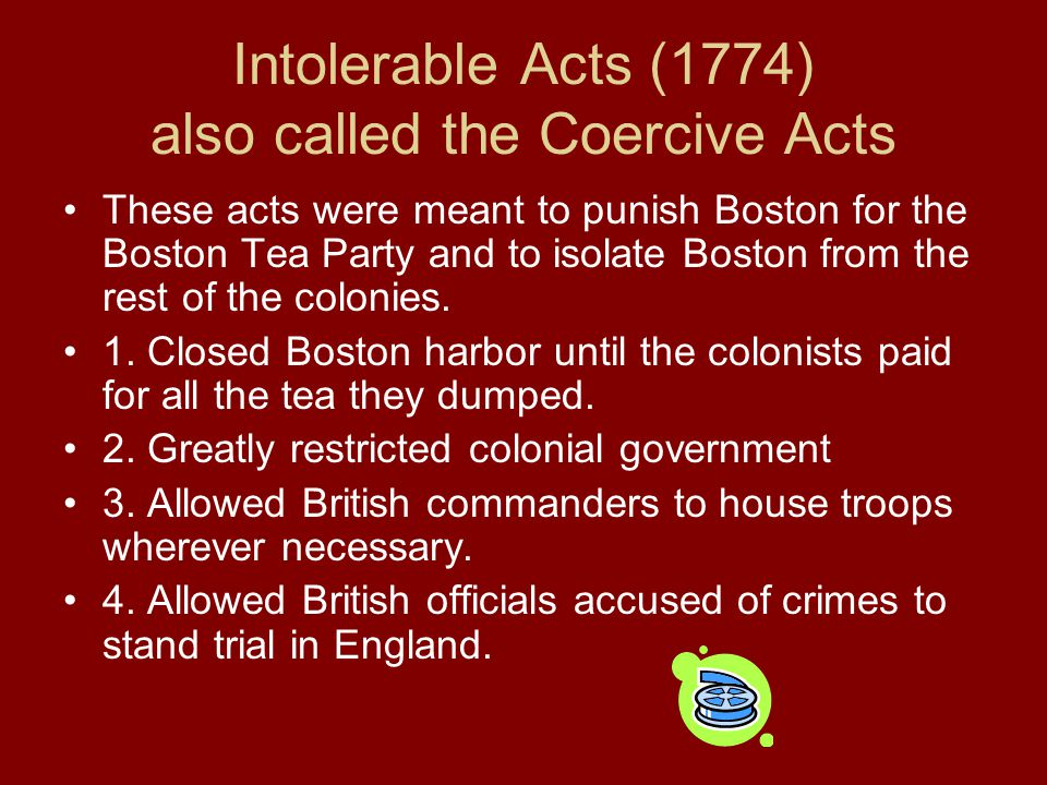 Intolerable Acts (1774) also called the Coercive Acts These acts were meant to punish Boston for the Boston Tea Party and to isolate Boston from the r