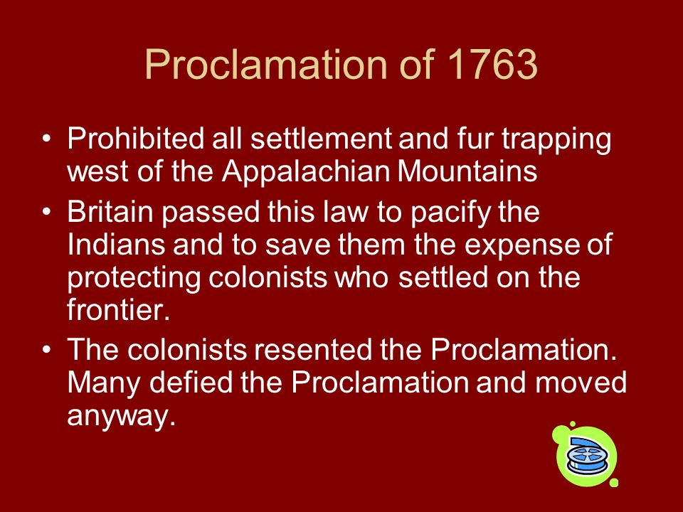 Proclamation of 1763 Prohibited all settlement and fur trapping west of the Appalachian Mountains Britain passed this law to pacify the Indians and to