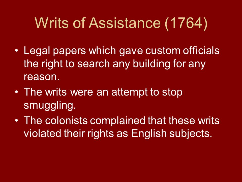 Writs of Assistance (1764) Legal papers which gave custom officials the right to search any building for any reason. The writs were an attempt to stop