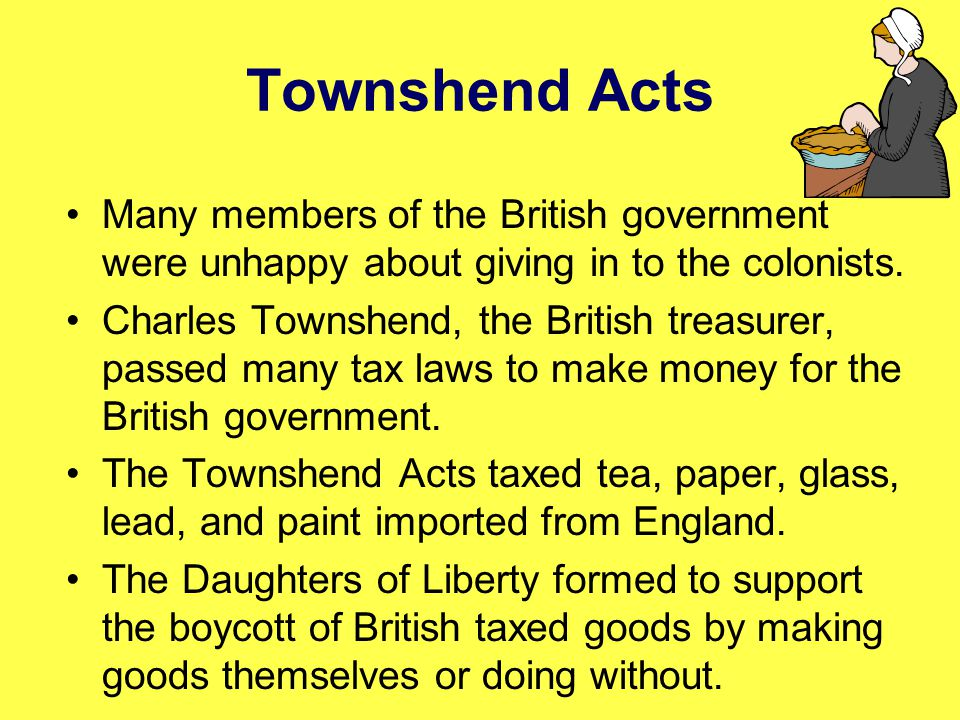 Townshend Acts Many members of the British government were unhappy about giving in to the colonists. Charles Townshend, the British treasurer, passed