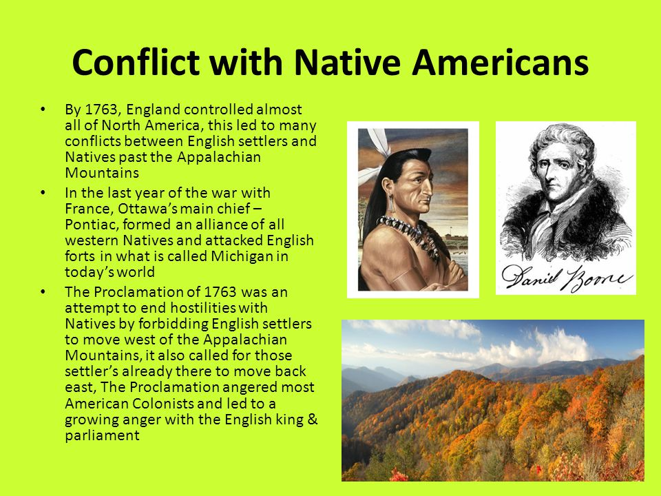 Conflict with Native Americans By 1763, England controlled almost all of North America, this led to many conflicts between English settlers and Natives past the Appalachian Mountains In the last year of the war with France, Ottawa's main chief – Pontiac, formed an alliance of all western Natives and attacked English forts in what is called Michigan in today's world The Proclamation of 1763 was an attempt to end hostilities with Natives by forbidding English settlers to move west of the Appalachian Mountains, it also called for those settler's already there to move back east, The Proclamation angered most American Colonists and led to a growing anger with the English king & parliament