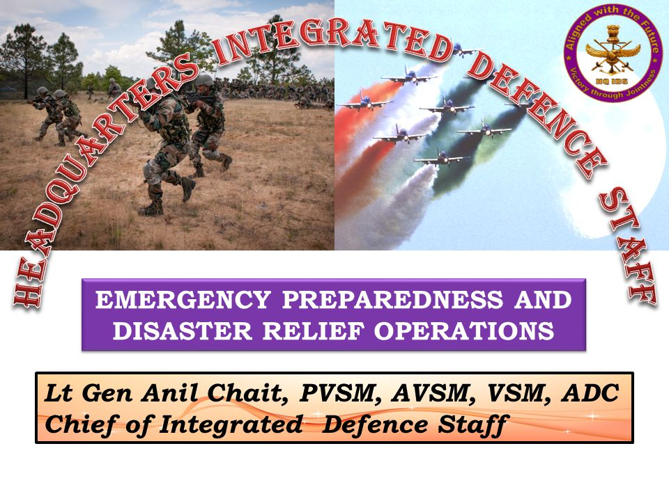 EMERGENCY PREPAREDNESS AND DISASTER RELIEF OPERATIONS Lt Gen Anil Chait, PVSM, AVSM, VSM, ADC Chief of Integrated Defence Staff