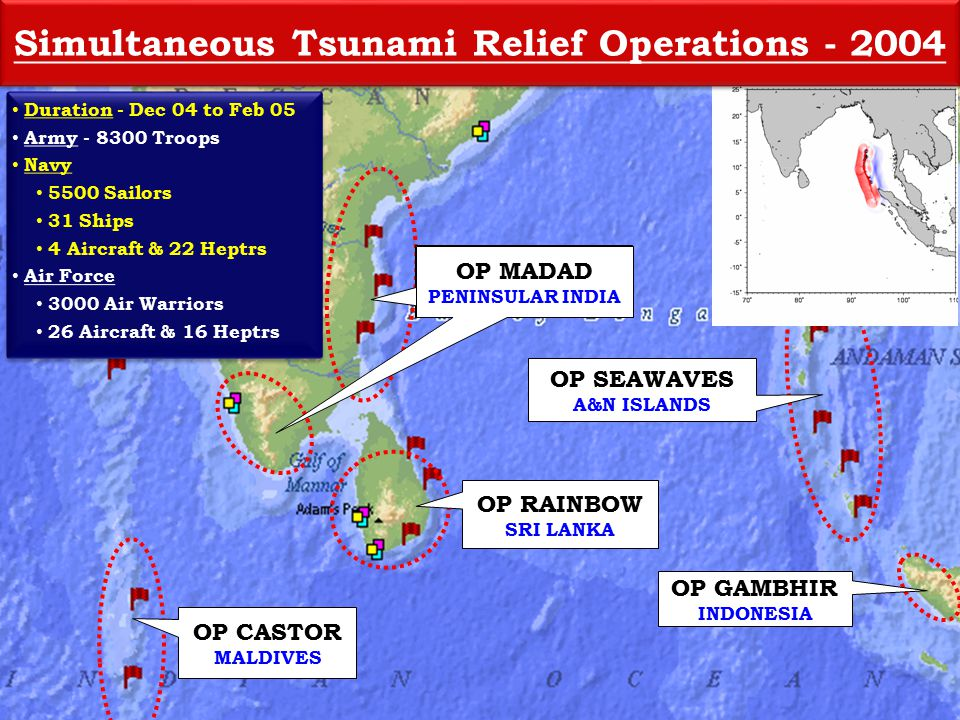 OP CASTOR MALDIVES OP RAINBOW SRI LANKA OP MADAD PENINSULAR INDIA OP SEAWAVES A&N ISLANDS OP GAMBHIR INDONESIA OP MADAD PENINSULAR INDIA Duration - Dec 04 to Feb 05 Army - 8300 Troops Navy 5500 Sailors 31 Ships 4 Aircraft & 22 Heptrs Air Force 3000 Air Warriors 26 Aircraft & 16 Heptrs Duration - Dec 04 to Feb 05 Army - 8300 Troops Navy 5500 Sailors 31 Ships 4 Aircraft & 22 Heptrs Air Force 3000 Air Warriors 26 Aircraft & 16 Heptrs Simultaneous Tsunami Relief Operations - 2004