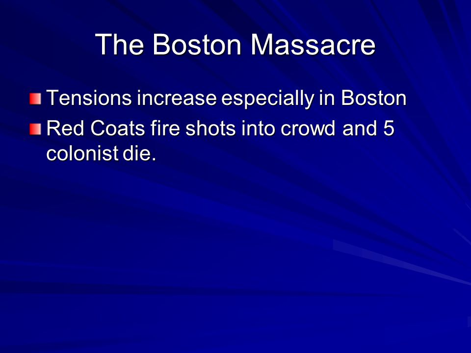 The Boston Massacre Tensions increase especially in Boston Red Coats fire shots into crowd and 5 colonist die.