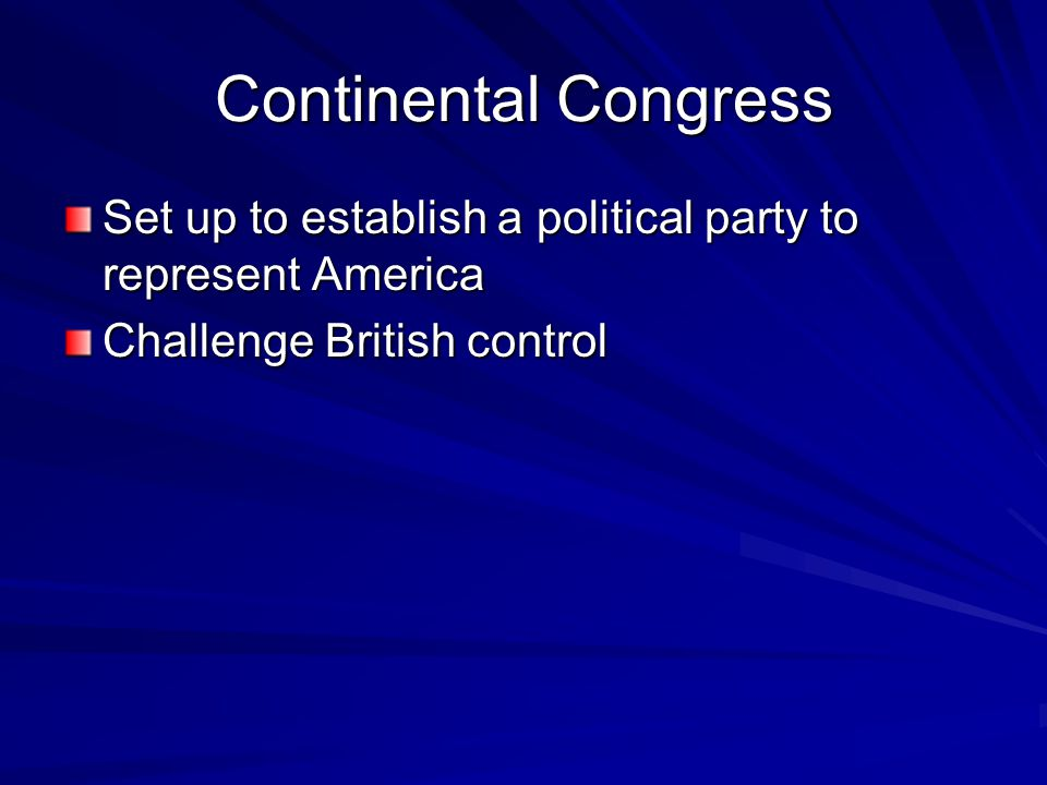 Continental Congress Set up to establish a political party to represent America Challenge British control
