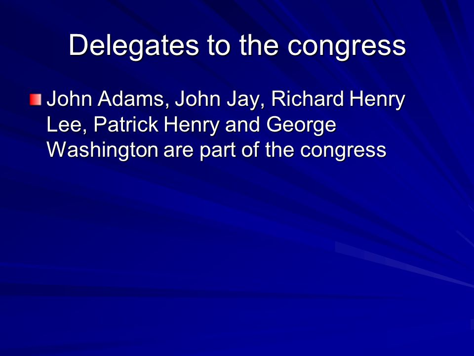Delegates to the congress John Adams, John Jay, Richard Henry Lee, Patrick Henry and George Washington are part of the congress