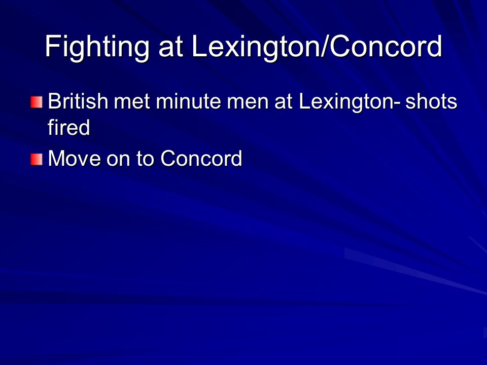 Fighting at Lexington/Concord British met minute men at Lexington- shots fired Move on to Concord