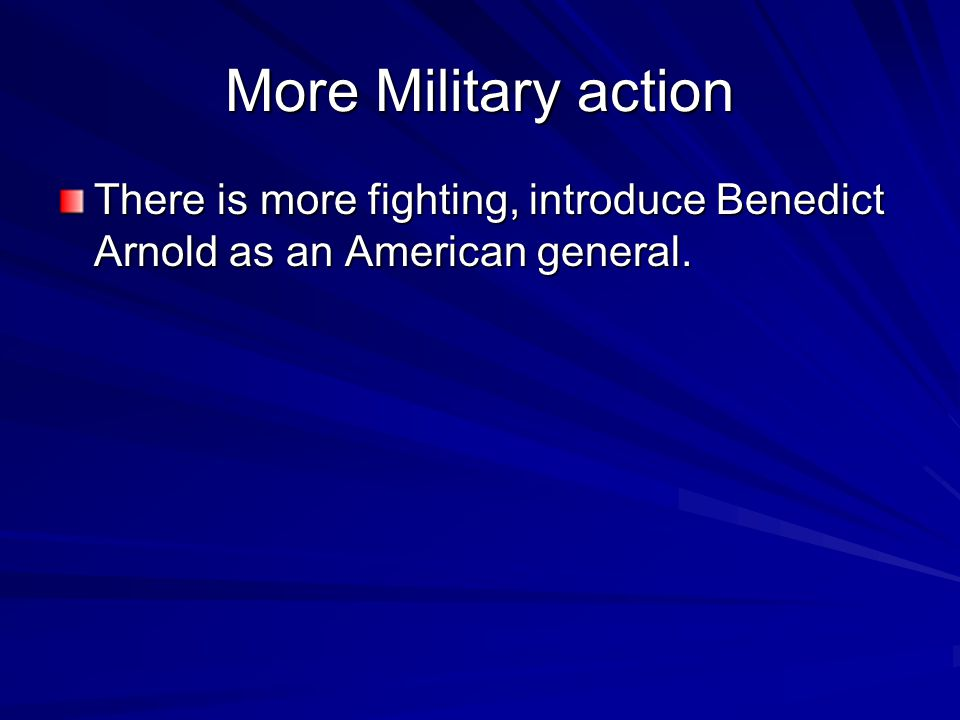More Military action There is more fighting, introduce Benedict Arnold as an American general.