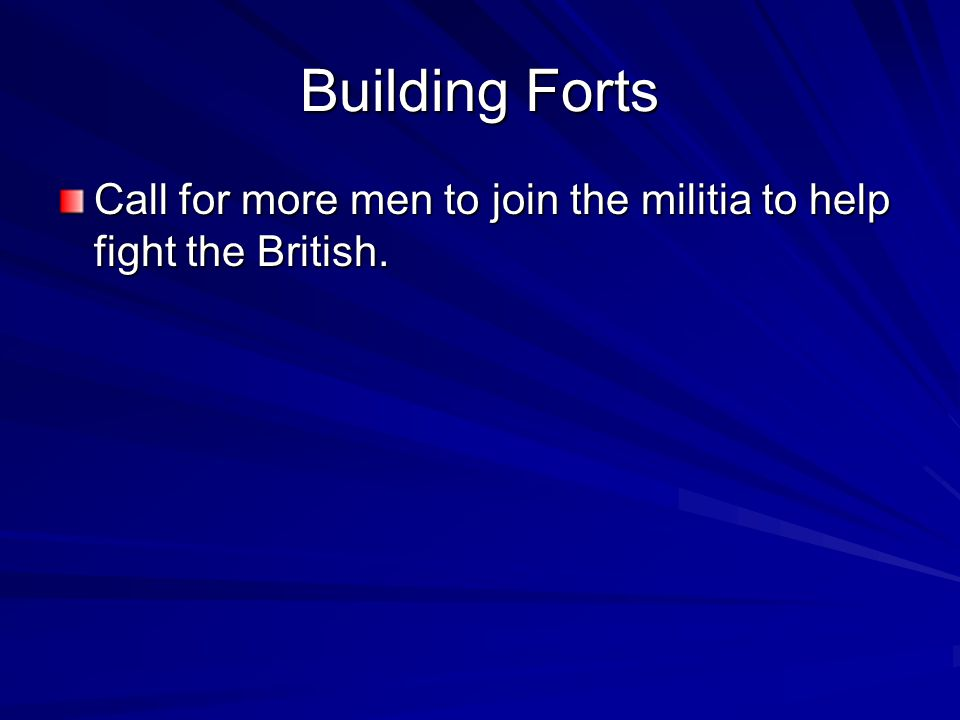Building Forts Call for more men to join the militia to help fight the British.