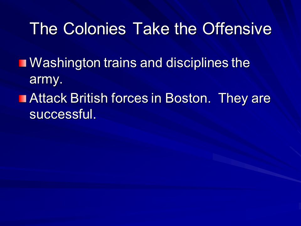 The Colonies Take the Offensive Washington trains and disciplines the army. Attack British forces in Boston. They are successful.