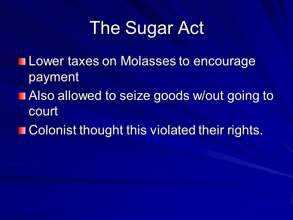 The Sugar Act Lower taxes on Molasses to encourage payment Also allowed to seize goods w/out going to court Colonist thought this violated their rights.