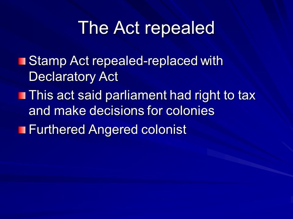 The Act repealed Stamp Act repealed-replaced with Declaratory Act This act said parliament had right to tax and make decisions for colonies Furthered